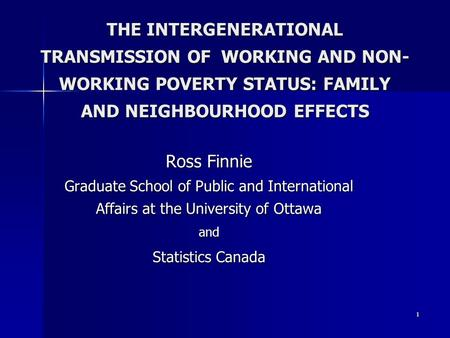 1 THE INTERGENERATIONAL TRANSMISSION OF WORKING AND NON- WORKING POVERTY STATUS: FAMILY AND NEIGHBOURHOOD EFFECTS Ross Finnie Graduate School of Public.