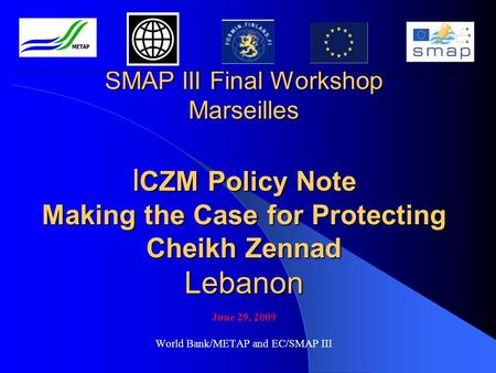 SMAP III Final Workshop Marseilles I CZM Policy Note Making the Case for Protecting Cheikh Zennad Lebanon June 29, 2009 World Bank/METAP and EC/SMAP III.