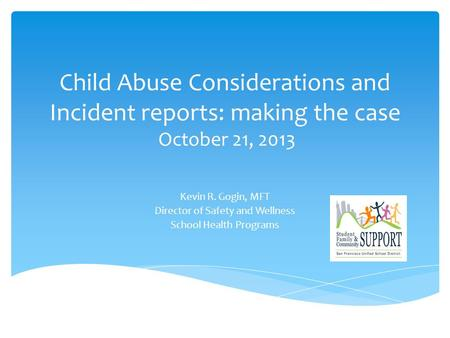 Child Abuse Considerations and Incident reports: making the case October 21, 2013 Kevin R. Gogin, MFT Director of Safety and Wellness School Health Programs.