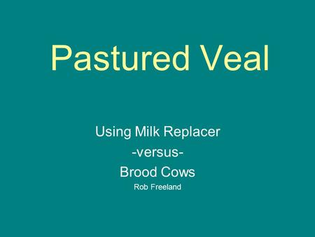 Pastured Veal Using Milk Replacer -versus- Brood Cows Rob Freeland.