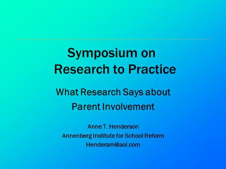 Symposium on Research to Practice What Research Says about Parent Involvement Anne T. Henderson Annenberg Institute for School Reform