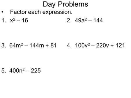 Day Problems Factor each expression. 1.x 2 – 162. 49a 2 – 144 3. 64m 2 – 144m + 814. 100v 2 – 220v + 121 5. 400n 2 – 225.