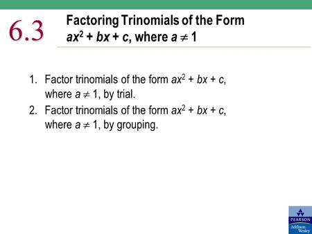 Factoring Trinomials of the Form ax 2 + bx + c, where a  1 6.3 1.Factor trinomials of the form ax 2 + bx + c, where a  1, by trial. 2.Factor trinomials.