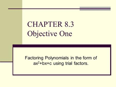 CHAPTER 8.3 Objective One Factoring Polynomials in the form of ax 2 +bx+c using trial factors.