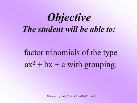 Objective The student will be able to: factor trinomials of the type ax 2 + bx + c with grouping. Designed by Skip Tyler, Varina High School.