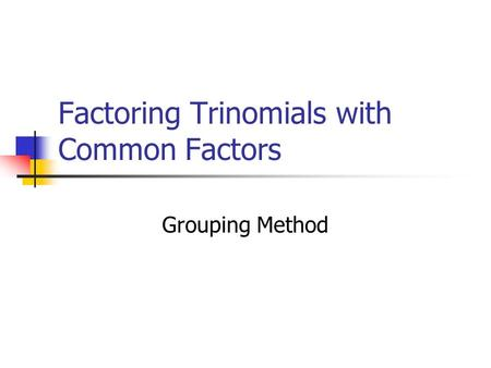 Factoring Trinomials with Common Factors Grouping Method.