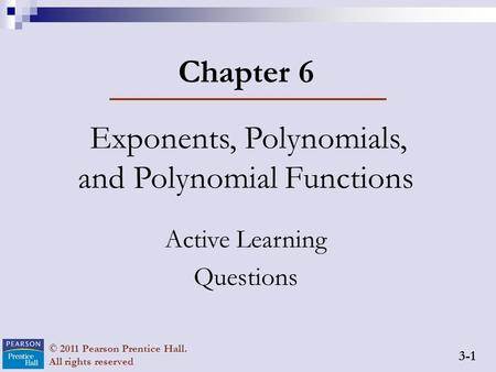 3-1 © 2011 Pearson Prentice Hall. All rights reserved Chapter 6 Exponents, Polynomials, and Polynomial Functions Active Learning Questions.
