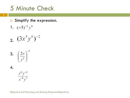 Objective: 6.4 Factoring and Solving Polynomial Equations 1 5 Minute Check  Simplify the expression. 1. 2. 3. 4.