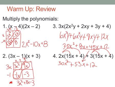 Warm Up: Review Multiply the polynomials: 1. (x – 4)(2x – 2) 3. 3x(2x 2 y + 2xy + 3y + 4) 2. (3x – 1)(x + 3) 4. 2x(15x + 4) + 3(15x + 4)