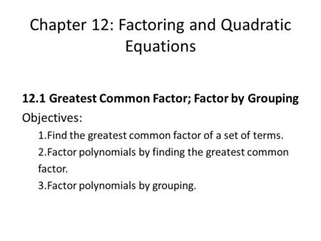 Chapter 12: Factoring and Quadratic Equations 12.1 Greatest Common Factor; Factor by Grouping Objectives: 1.Find the greatest common factor of a set of.