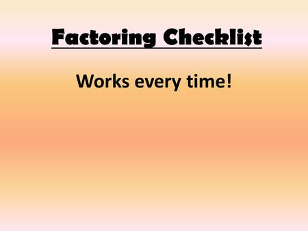 Factoring Checklist Works every time!. 1. Check to see if there is a GCF. If so, factor it out. 3xy² + 12xy.