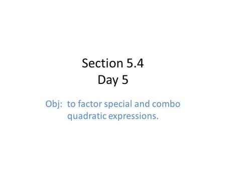 Section 5.4 Day 5 Obj: to factor special and combo quadratic expressions.
