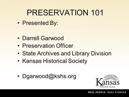 PRESERVATION 101 Presented By: Darrell Garwood Preservation Officer State Archives and Library Division Kansas Historical Society