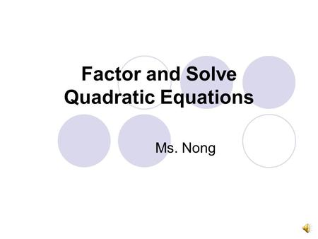 Factor and Solve Quadratic Equations Ms. Nong What is in this unit? Graph the quadratic equations (QE) Solve by taking SquareRoot & Squaring Solve by.