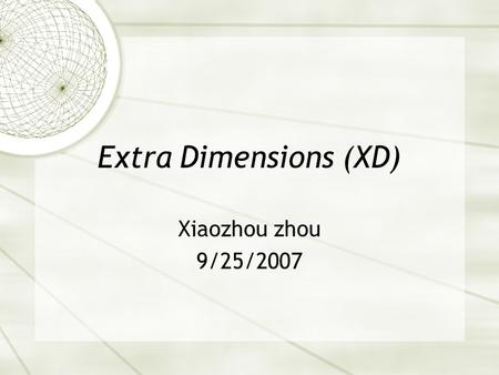 Extra Dimensions (XD) Xiaozhou zhou 9/25/2007. Outline  What does extra dimension mean?  Why extra dimensions?  Why can't we see extra dimensions?