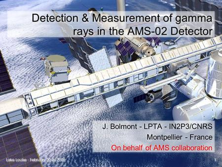 Lake Louise - February 20-26 2005 1 1 Detection & Measurement of gamma rays in the AMS-02 Detector J. Bolmont - LPTA - IN2P3/CNRS Montpellier - France.