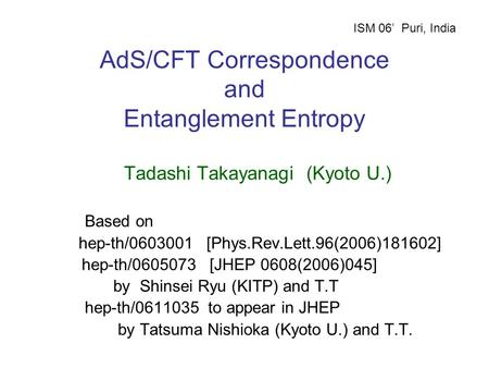 AdS/CFT Correspondence and Entanglement Entropy Tadashi Takayanagi (Kyoto U.) Based on hep-th/0603001 [Phys.Rev.Lett.96(2006)181602] hep-th/0605073 [JHEP.