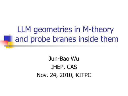 LLM geometries in M-theory and probe branes inside them Jun-Bao Wu IHEP, CAS Nov. 24, 2010, KITPC.
