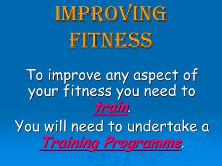 Improving Fitness To improve any aspect of your fitness you need to train. You will need to undertake a Training Programme.