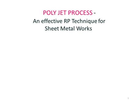 1 POLY JET PROCESS - An effective RP Technique for Sheet Metal Works.