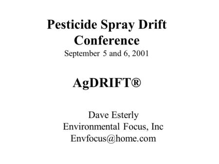 Pesticide Spray Drift Conference September 5 and 6, 2001 AgDRIFT® Dave Esterly Environmental Focus, Inc
