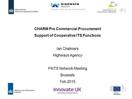 CHARM Pre Commercial Procurement Support of Cooperative ITS Functions Ian Chalmers Highways Agency P4ITS Network Meeting Brussels Feb 2015.