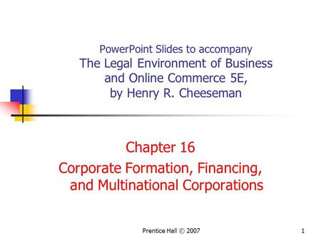 Prentice Hall © 20071 PowerPoint Slides to accompany The Legal Environment of Business and Online Commerce 5E, by Henry R. Cheeseman Chapter 16 Corporate.