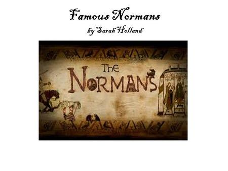 Famous Normans by Sarah Holland. William the conqueror At the age of 8, William became duke of Normandy. After the battle of Hastings, in 1066, he was.