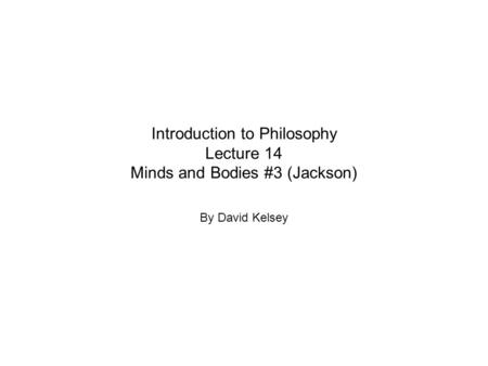 Introduction to Philosophy Lecture 14 Minds and Bodies #3 (Jackson) By David Kelsey.