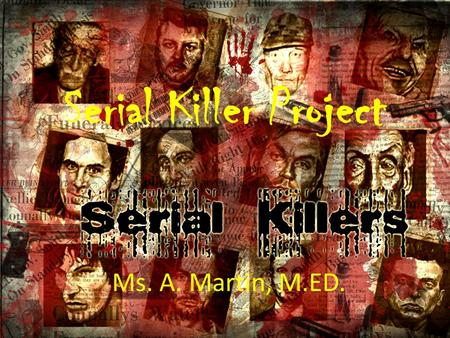 Serial Killer Project Ms. A. Martin, M.ED.. Project Overview You will research the historical attributes of a specific serial killer, create a PowerPoint.