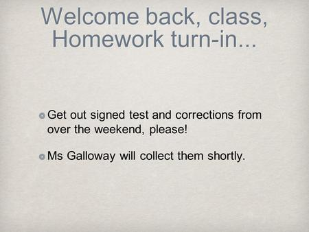 Welcome back, class, Homework turn-in... Get out signed test and corrections from over the weekend, please! Ms Galloway will collect them shortly.