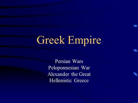 Greek Empire Persian Wars Peloponnesian War Alexander the Great Hellenistic Greece.
