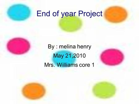 End of year Project By : melina henry May 21,2010 Mrs. Williams core 1.