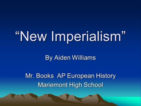 """New Imperialism"" By Aiden Williams Mr. Books AP European History Mariemont High School."