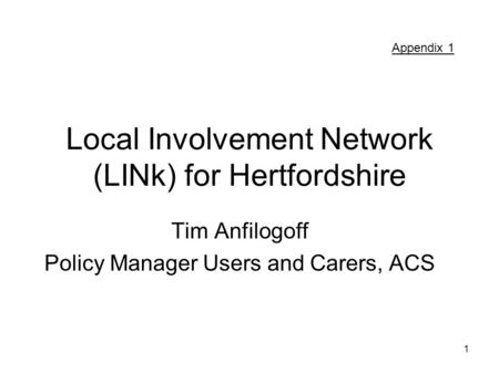 1 Local Involvement Network (LINk) for Hertfordshire Tim Anfilogoff Policy Manager Users and Carers, ACS Appendix 1.