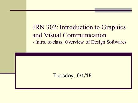 JRN 302: Introduction to Graphics and Visual Communication - Intro. to class, Overview of Design Softwares Tuesday, 9/1/15.