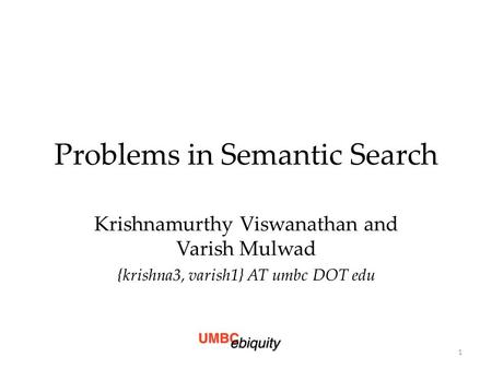 Problems in Semantic Search Krishnamurthy Viswanathan and Varish Mulwad {krishna3, varish1} AT umbc DOT edu 1.