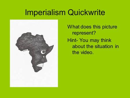 Imperialism Quickwrite What does this picture represent? Hint- You may think about the situation in the video.
