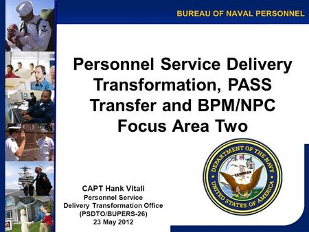 Personnel Service Delivery Transformation, PASS Transfer and BPM/NPC Focus Area Two CAPT Hank Vitali Personnel Service Delivery Transformation Office (PSDTO/BUPERS-26)