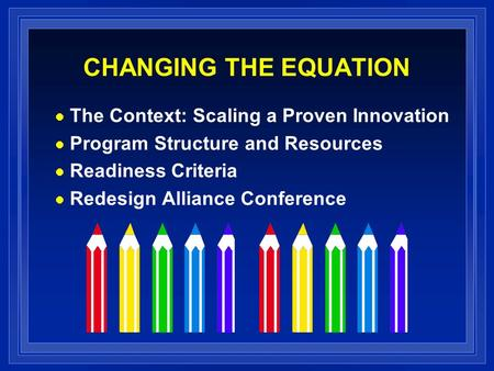 CHANGING THE EQUATION The Context: Scaling a Proven Innovation Program Structure and Resources Readiness Criteria Redesign Alliance Conference.