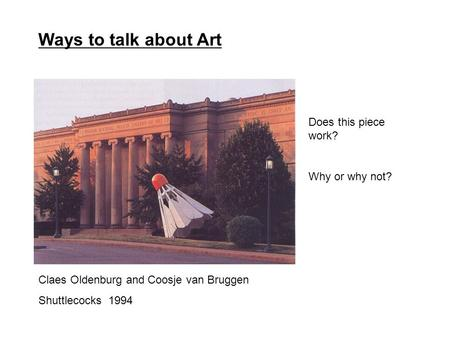 Claes Oldenburg and Coosje van Bruggen Shuttlecocks 1994 Ways to talk about Art Does this piece work? Why or why not?
