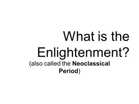 What is the Enlightenment? (also called the Neoclassical Period)