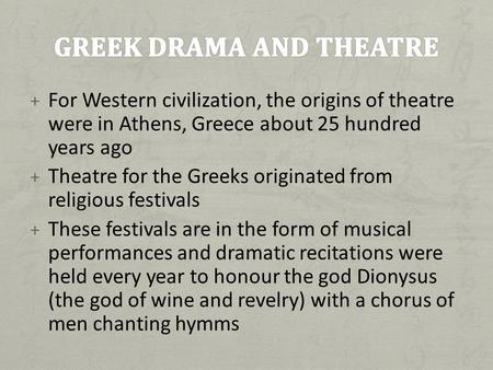+ For Western civilization, the origins of theatre were in Athens, Greece about 25 hundred years ago + Theatre for the Greeks originated from religious.