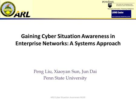 Gaining Cyber Situation Awareness in Enterprise Networks: A Systems Approach Peng Liu, Xiaoyan Sun, Jun Dai Penn State University ARO Cyber Situation Awareness.