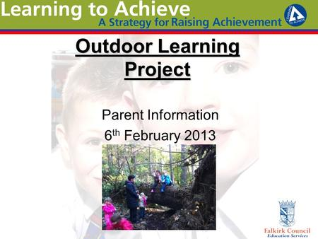 Outdoor Learning Project Parent Information 6 th February 2013.
