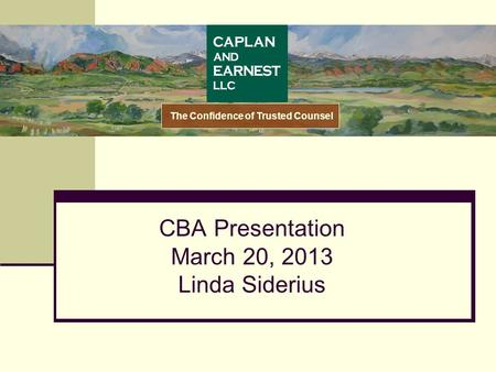 CBA Presentation March 20, 2013 Linda Siderius The Confidence of Trusted Counsel.