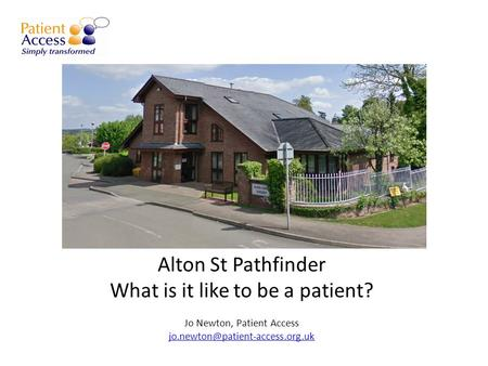 Alton St Pathfinder What is it like to be a patient? Jo Newton, Patient Access