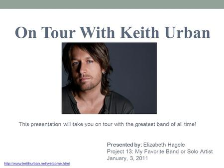 On Tour With Keith Urban This presentation will take you on tour with the greatest band of all time! Presented by: Elizabeth Hagele Project 13: My Favorite.