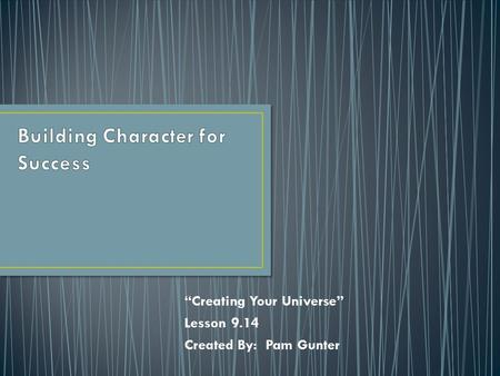"""Creating Your Universe"" Lesson 9.14 Created By: Pam Gunter."
