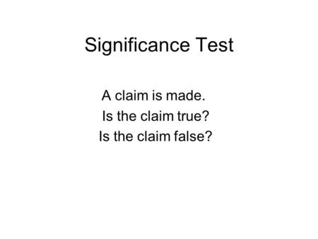 Significance Test A claim is made. Is the claim true? Is the claim false?
